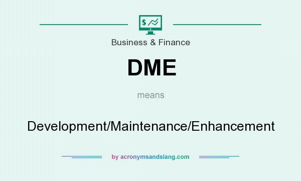 What does DME mean? It stands for Development/Maintenance/Enhancement