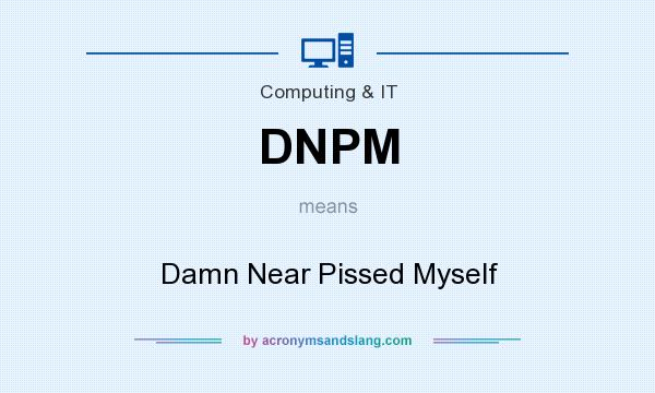 What does DNPM mean? It stands for Damn Near Pissed Myself