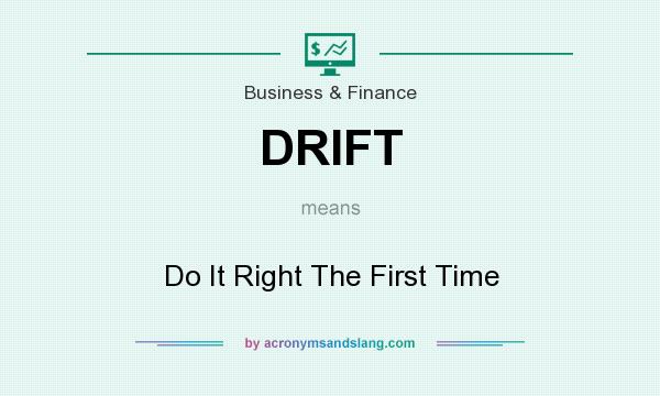 What does DRIFT mean? It stands for Do It Right The First Time