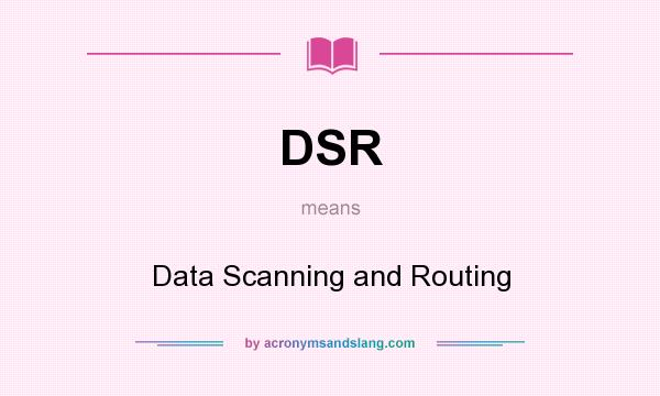 What does DSR mean? It stands for Data Scanning and Routing