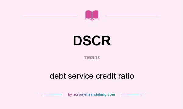 What does DSCR mean? It stands for debt service credit ratio