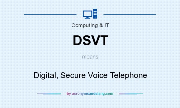 What does DSVT mean? It stands for Digital, Secure Voice Telephone