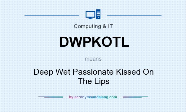What does DWPKOTL mean? It stands for Deep Wet Passionate Kissed On The Lips