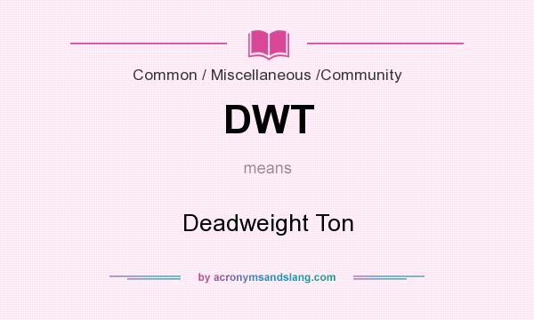 What does DWT mean? It stands for Deadweight Ton