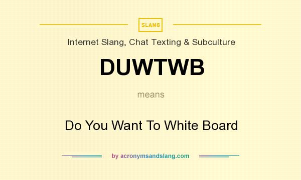 What does DUWTWB mean? It stands for Do You Want To White Board