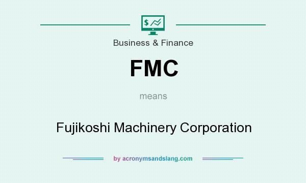 What does FMC mean? It stands for Fujikoshi Machinery Corporation