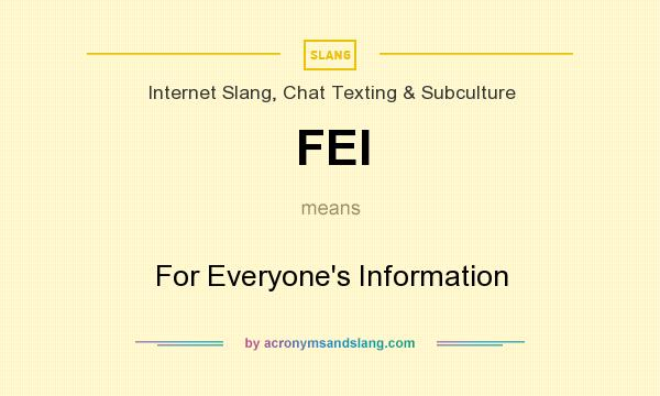 What does FEI mean? It stands for For Everyone`s Information