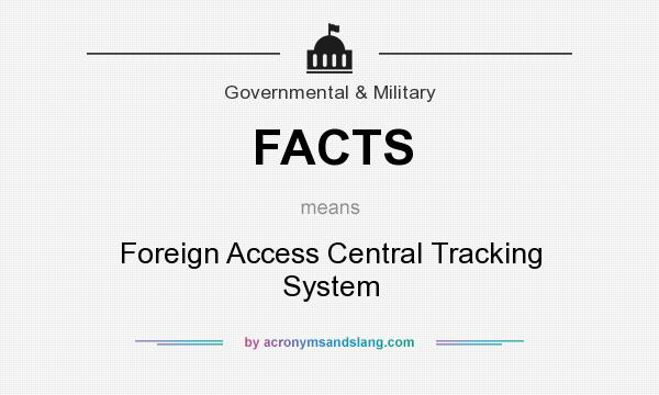 What does FACTS mean? It stands for Foreign Access Central Tracking System
