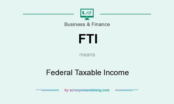 What does FTI mean? It stands for Federal Taxable Income