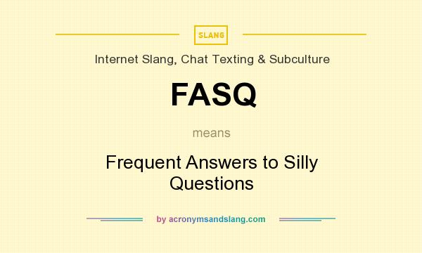 What does FASQ mean? It stands for Frequent Answers to Silly Questions