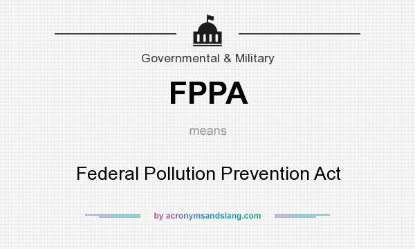 What does FPPA mean? It stands for Federal Pollution Prevention Act