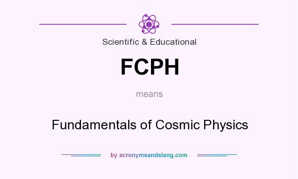 What does FCPH mean? It stands for Fundamentals of Cosmic Physics