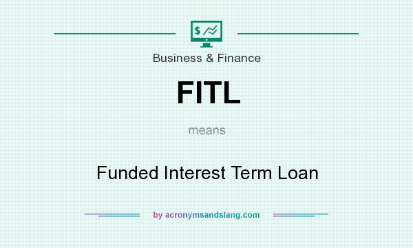 What does FITL mean? It stands for Funded Interest Term Loan
