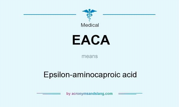 What does EACA mean? It stands for Epsilon-aminocaproic acid