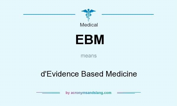 What does EBM mean? It stands for d`Evidence Based Medicine