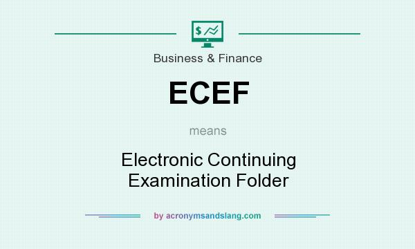 What does ECEF mean? It stands for Electronic Continuing Examination Folder