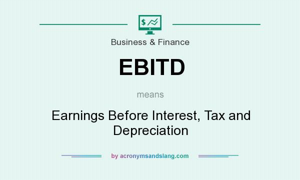 What does EBITD mean? It stands for Earnings Before Interest, Tax and Depreciation