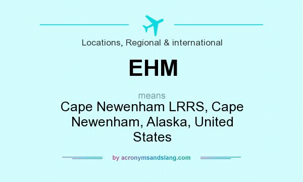 What does EHM mean? It stands for Cape Newenham LRRS, Cape Newenham, Alaska, United States