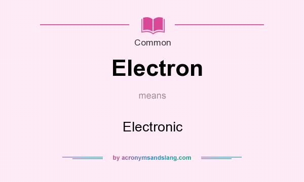 What does Electron mean? It stands for Electronic