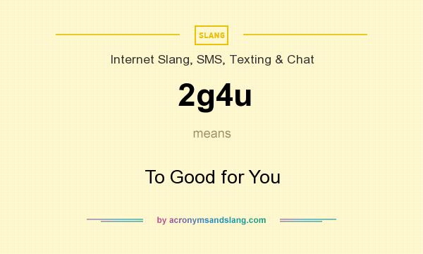What does 2g4u mean? It stands for To Good for You
