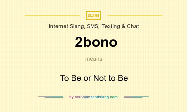 What does 2bono mean? It stands for To Be or Not to Be