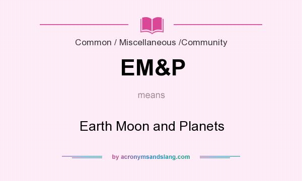 What does EM&P mean? It stands for Earth Moon and Planets