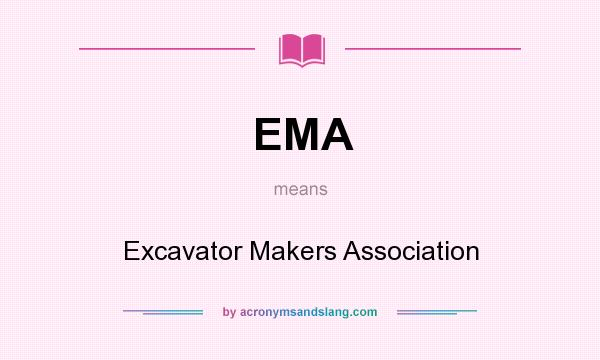 What does EMA mean? It stands for Excavator Makers Association