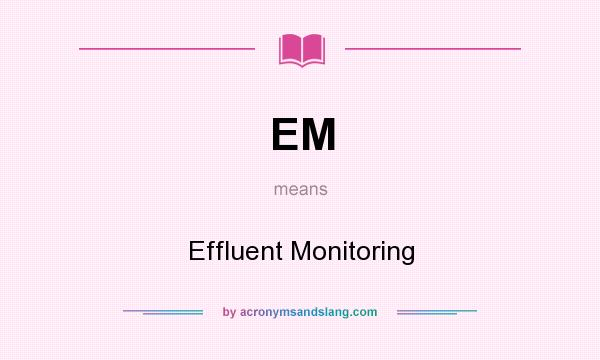 What does EM mean? It stands for Effluent Monitoring