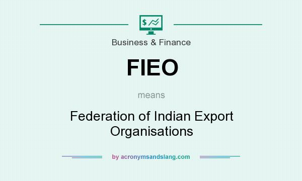 What does FIEO mean? It stands for Federation of Indian Export Organisations