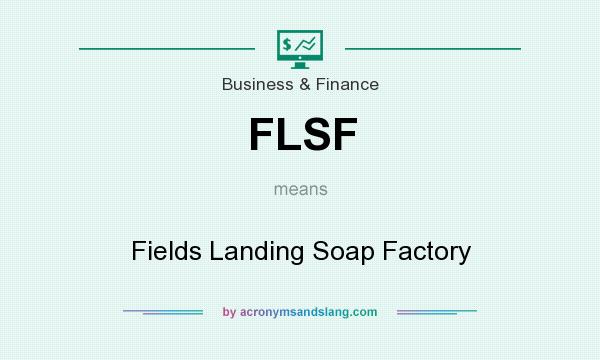 What does FLSF mean? It stands for Fields Landing Soap Factory