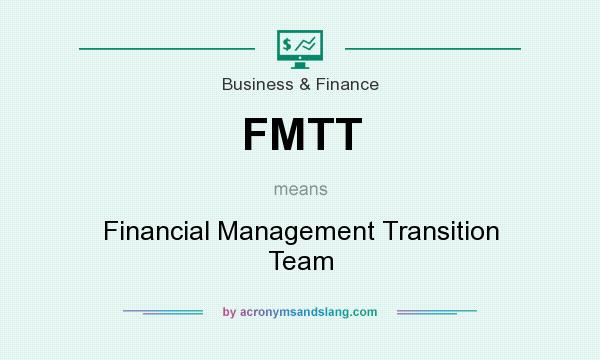 What does FMTT mean? It stands for Financial Management Transition Team