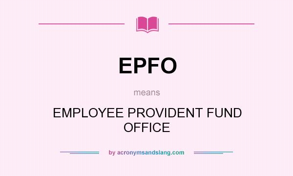 What does EPFO mean? It stands for EMPLOYEE PROVIDENT FUND OFFICE
