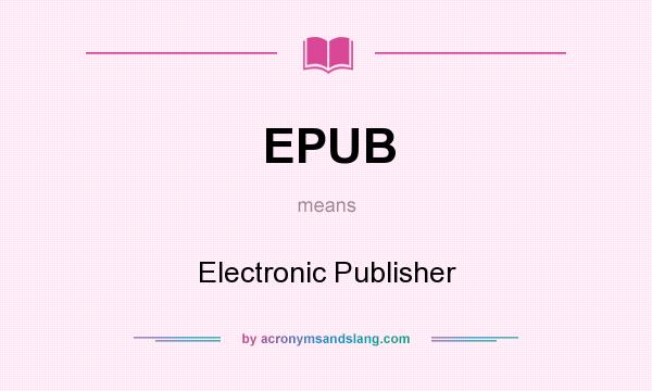 What does EPUB mean? It stands for Electronic Publisher