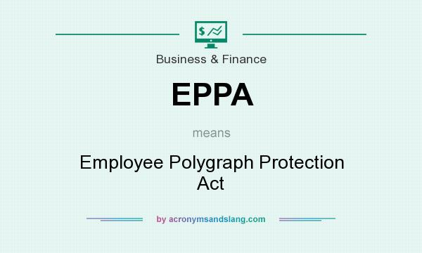 What does EPPA mean? It stands for Employee Polygraph Protection Act