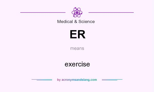 What does ER mean? It stands for exercise