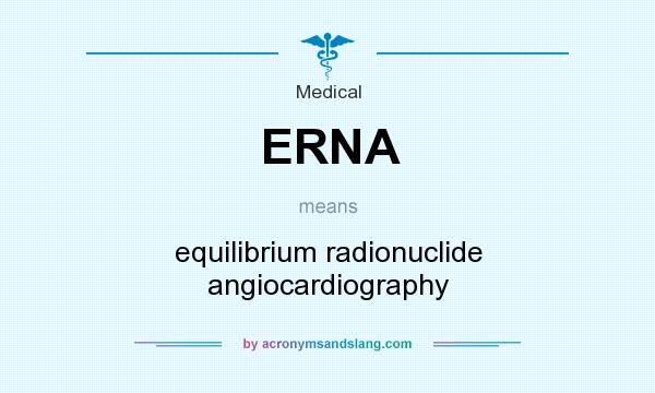 What does ERNA mean? It stands for equilibrium radionuclide angiocardiography