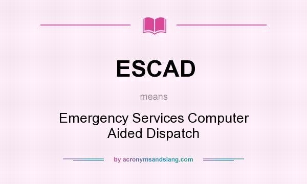 What does ESCAD mean? It stands for Emergency Services Computer Aided Dispatch