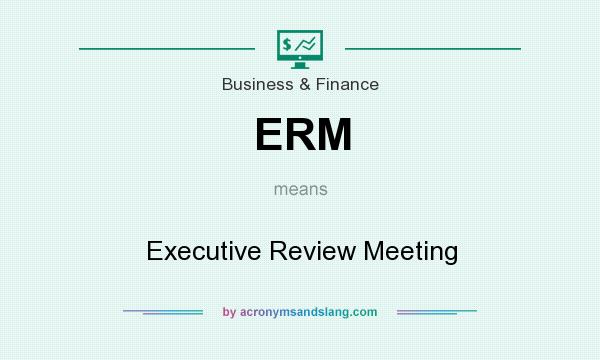 What does ERM mean? It stands for Executive Review Meeting