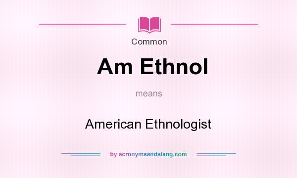What does Am Ethnol mean? It stands for American Ethnologist