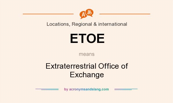 What does ETOE mean? It stands for Extraterrestrial Office of Exchange