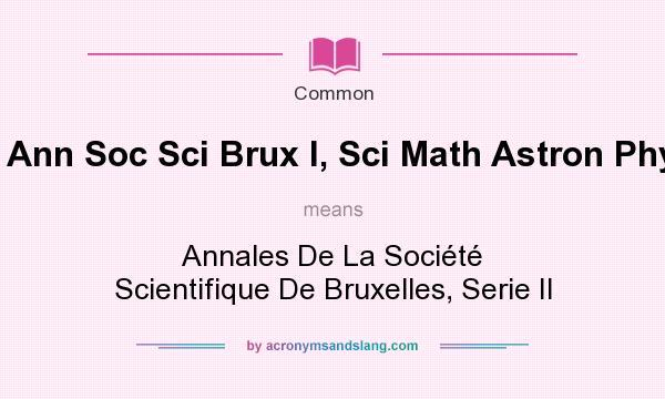 What does Ann Soc Sci Brux I, Sci Math Astron Phys mean? It stands for Annales De La Soci�t� Scientifique De Bruxelles, Serie II