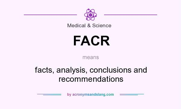 What does FACR mean? It stands for facts, analysis, conclusions and recommendations