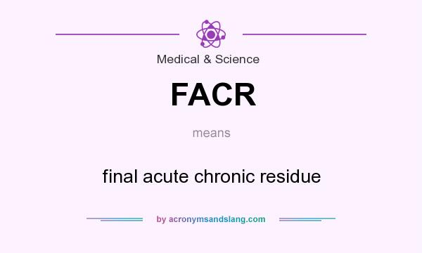 What does FACR mean? It stands for final acute chronic residue