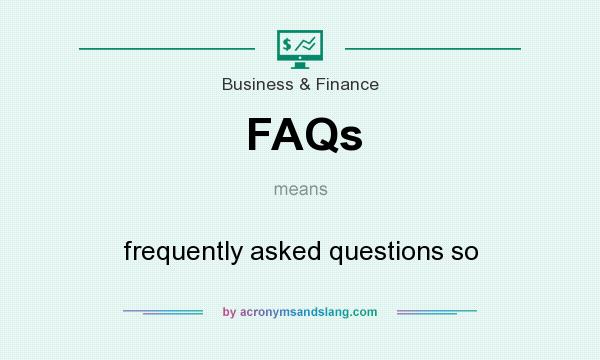 What does FAQs mean? It stands for frequently asked questions so