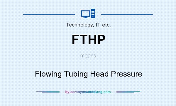 What does FTHP mean? It stands for Flowing Tubing Head Pressure