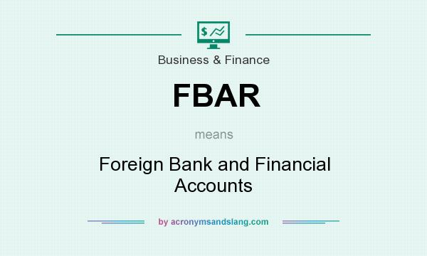 What does FBAR mean? It stands for Foreign Bank and Financial Accounts