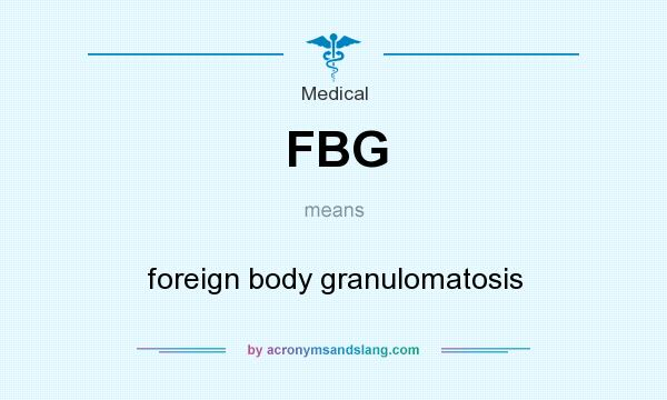 What does FBG mean? It stands for foreign body granulomatosis
