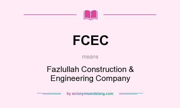 What does FCEC mean? It stands for Fazlullah Construction & Engineering Company