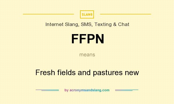 What does FFPN mean? It stands for Fresh fields and pastures new