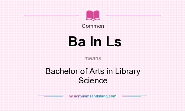 What does Ba In Ls mean? It stands for Bachelor of Arts in Library Science
